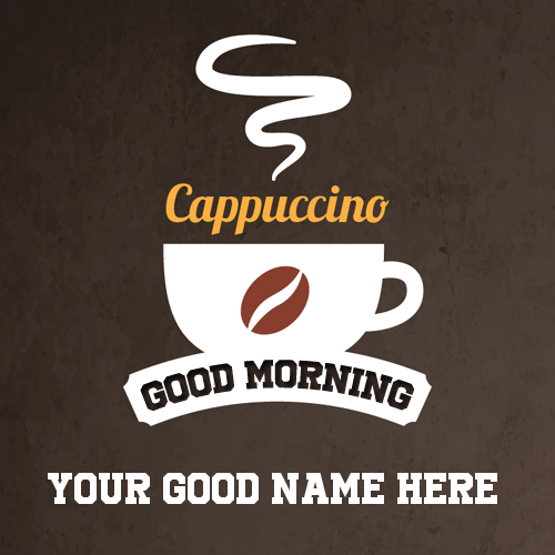 Good Morning With Cappuccino Coffee Greeting With Name
