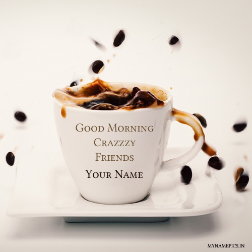 Write your name on good morning crazy friend pic